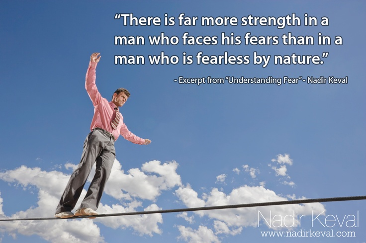 """There is far more strength in a man who faces his fears than in a man who is fearless by nature."" - Excerpt from my article, ""Understanding Fear"" - Check it out at nadirkeval.com! #growth #fear #success #happiness"
