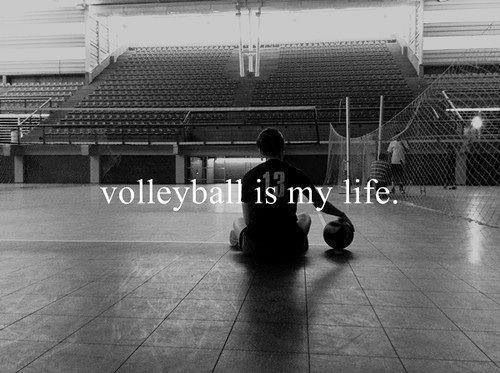 Volleyball is my life.