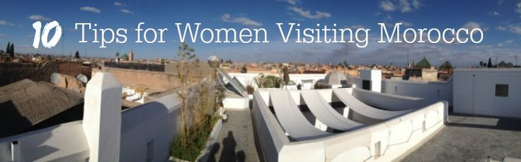 If you're a woman visiting Morocco chances are you have some questions and concerns. Read these 10 tips before you go.