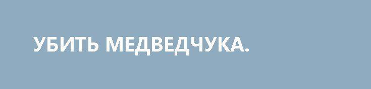 УБИТЬ МЕДВЕДЧУКА. http://rusdozor.ru/2017/02/15/ubit-medvedchuka/  Галантерейщик и Кардинал! Мы спасем Францию!  Парасюки – вот она сила! Парасюки на свободе! У Парасюков сила! Движение у Парасюков! Делать можно все. Железная дорога! Электростанции! А вот кабы еще и убить кого-нибудь в прямом эфире! О-о! Это мечта. ...