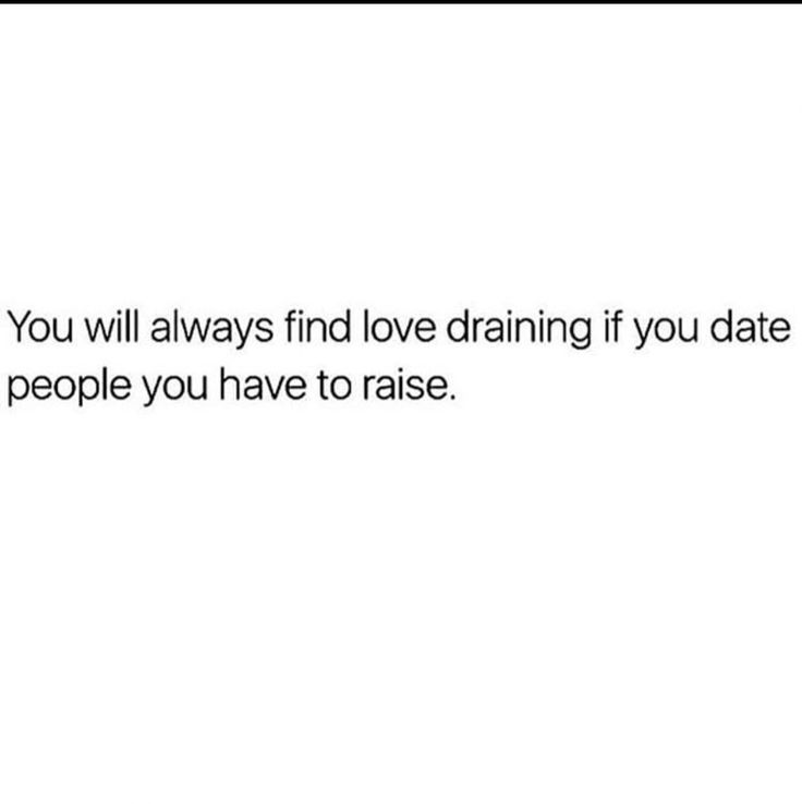 You will always find love draining if you date people you have to raise // ain't it the truth!