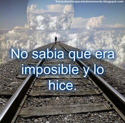 Frases Bonitas Para Todo Momento. : No sabia que era imposible y lo hice.