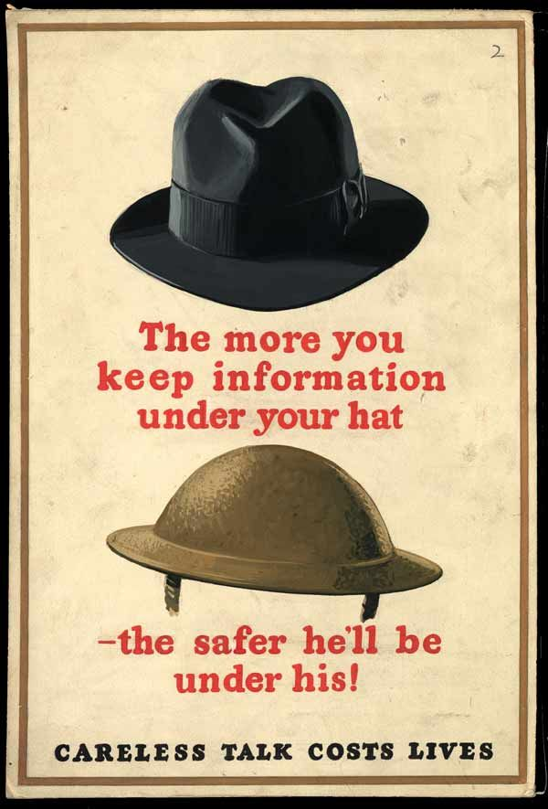 British. A Careless talk poster, illustrated with civilian and armed forces headgear, with the slogan 'The more information you keep under your hat' (trilby hat) and the caption 'the safer he'll be under his' (steel helmet). As with many Careless talk posters, the images focus on the head area, indicating whatever knowledge was contained in the head, it should be kept there.