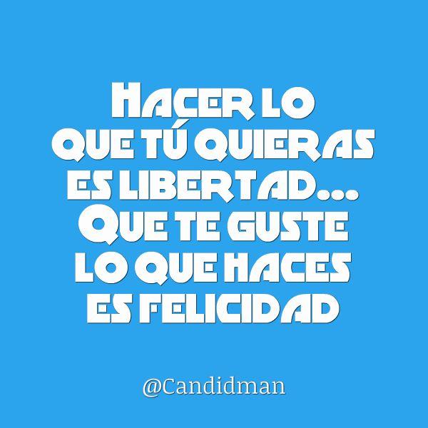 """""""Hacer lo que tú quieras es #Libertad... Que te guste lo que haces es #Felicidad"""". @candidman #Frases #Motivacion"""