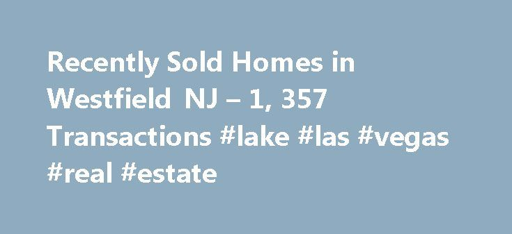 Recently Sold Homes in Westfield NJ – 1, 357 Transactions #lake #las #vegas #real #estate http://real-estate.remmont.com/recently-sold-homes-in-westfield-nj-1-357-transactions-lake-las-vegas-real-estate/  #westfield nj real estate # Westfield NJ Recently Sold Homes Why use Zillow? Zillow helps you find the newest Westfield real estate listings. By analyzing information on thousands of single family homes for sale in Westfield, New Jersey and across the United States, we calculate home values…