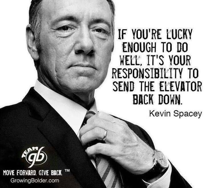 """""""If you're lucky enough to do well, it's your responsibility to send the elevator back down."""" - Kevin Spacey"""
