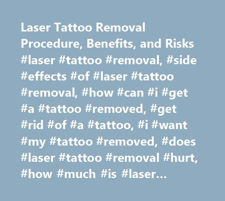 Laser Tattoo Removal Procedure, Benefits, and Risks #laser #tattoo #removal, #side #effects #of #laser #tattoo #removal, #how #can #i #get #a #tattoo #removed, #get #rid #of #a #tattoo, #i #want #my #tattoo #removed, #does #laser #tattoo #removal #hurt, #how #much #is #laser #tattoo #removal http://iowa.remmont.com/laser-tattoo-removal-procedure-benefits-and-risks-laser-tattoo-removal-side-effects-of-laser-tattoo-removal-how-can-i-get-a-tattoo-removed-get-rid-of-a-tattoo-i-want-my/  # Laser…