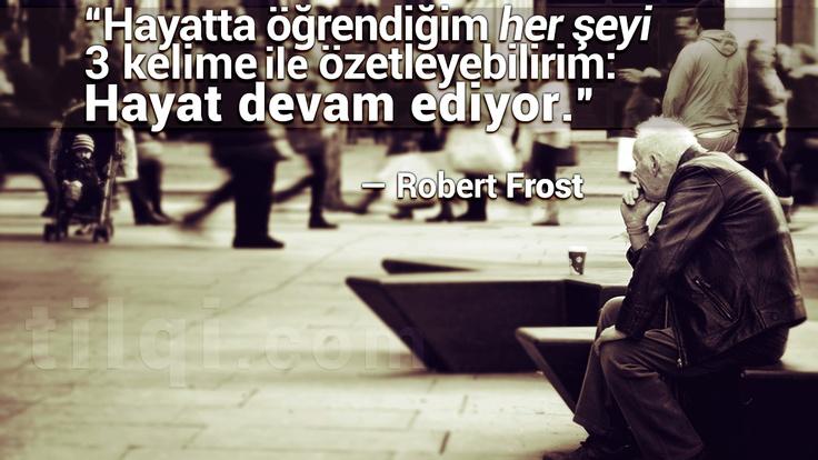 """""""Hayatta öğrendiğim her şeyi 3 kelime ile özetleyebilirim:  'Hayat devam ediyor'.""""  — Robert Frost"""