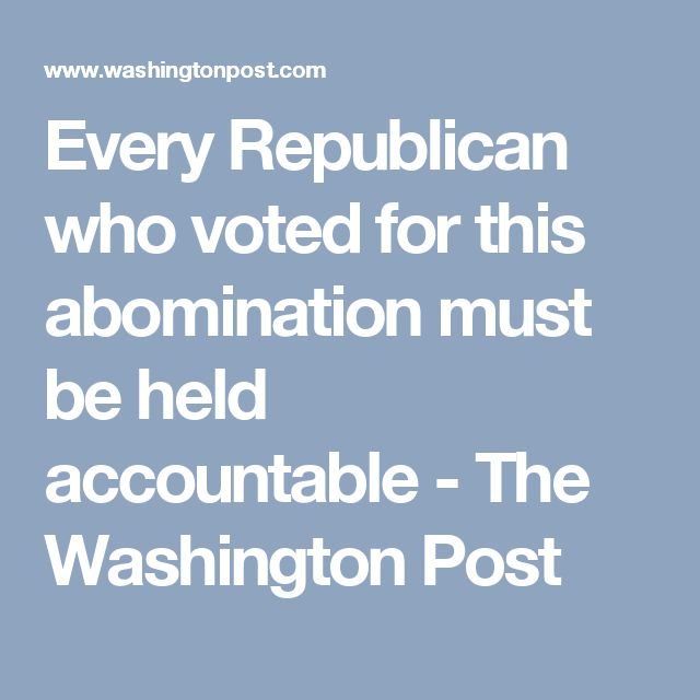 Every Republican who voted for this abomination must be held accountable - The Washington Post