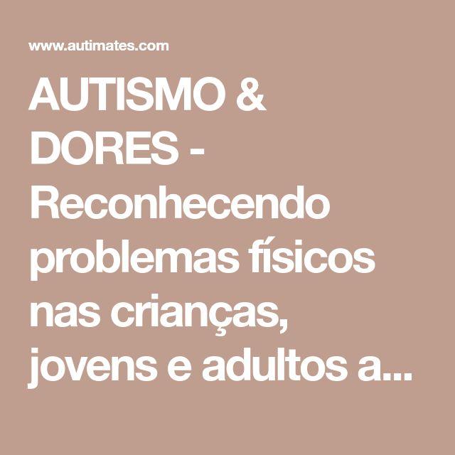 AUTISMO & DORES - Reconhecendo problemas físicos nas crianças, jovens e adultos autistas - Autimates