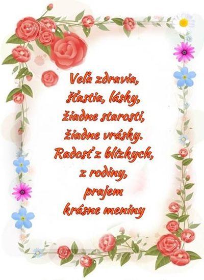 Veľa šťastia, zdravia, lásky, žiadne starosti a žiadne vrásky. Radosť z blízkych, z rodiny, prajem krásne meniny