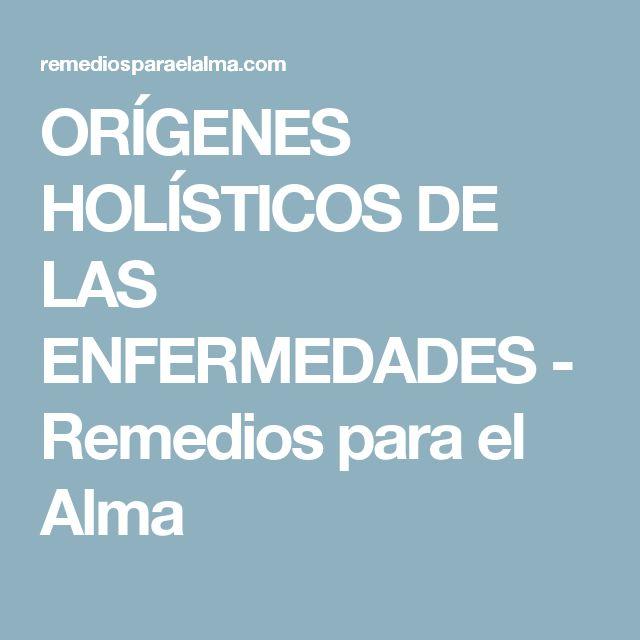 ORÍGENES HOLÍSTICOS DE LAS ENFERMEDADES - Remedios para el Alma