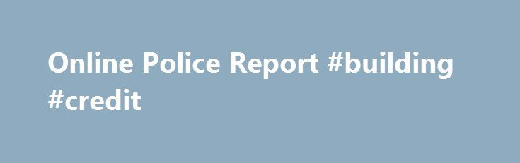 Online Police Report #building #credit http://credit.remmont.com/online-police-report-building-credit/  #online credit reports # Online Police Report Welcome to the Houston Police Department's Online Police Report Form. The purpose of Read More...The post Online Police Report #building #credit appeared first on Credit.