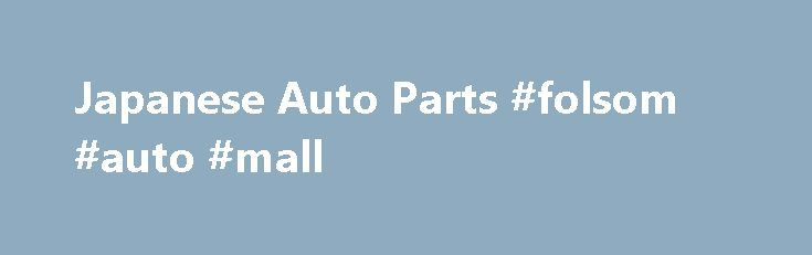 Japanese Auto Parts #folsom #auto #mall http://auto.remmont.com/japanese-auto-parts-folsom-auto-mall/  #japan auto parts # MK Brake Pads Brake Shoes, DIXCEL/PARAUT ZUIKO Brake Discs and Rotors, FIC JBS Brake and Clutch Hydraulic Parts, VIC Filters, GMB/ASAHI/PARAUT AISIN Water Pumps, EXEDY Clutch Discs/Clutch Covers Clutch Kits, GMB/555 SAFETY Suspension Parts, TOKICO KYB Shock Absorbers, OBK Coil Springs, GMB/NSK/NTN/KOYO NACHI Wheel Bearings/Tensioner Bearings Clutch Release Bearings, SUN…