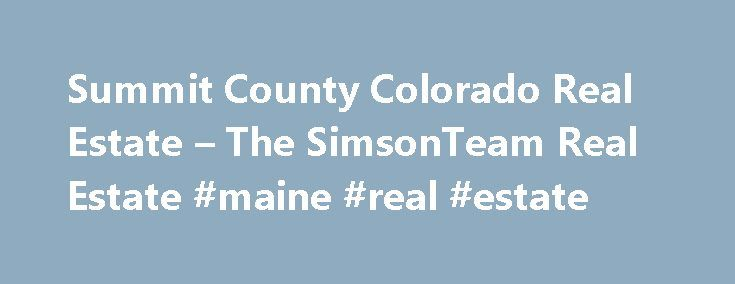 Summit County Colorado Real Estate – The SimsonTeam Real Estate #maine #real #estate http://real-estate.remmont.com/summit-county-colorado-real-estate-the-simsonteam-real-estate-maine-real-estate/  #summit county real estate # Summit County Colorado Real Estate Promises Kept. Haven t you always wanted your own place in the mountains, among tall pines and quaking aspens with beaver ponds close by. a place in a world of snow-covered mountains, cobalt blue skies and evergreen forests? It s a…