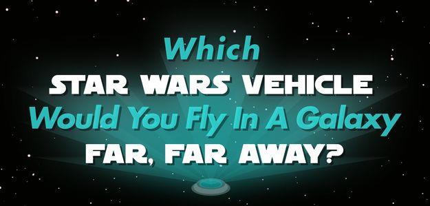 Which Vehicle Would You Fly In The STAR WARS Galaxy? Fun quiz :)