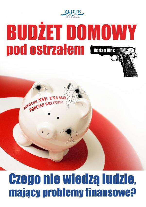 Budżet domowy pod ostrzałem / Adrian Hinc   Jak skutecznie zadbać o budżet domowy i finanse osobiste oraz jak mądrze wydawać pieniądze w czasie kryzysu?