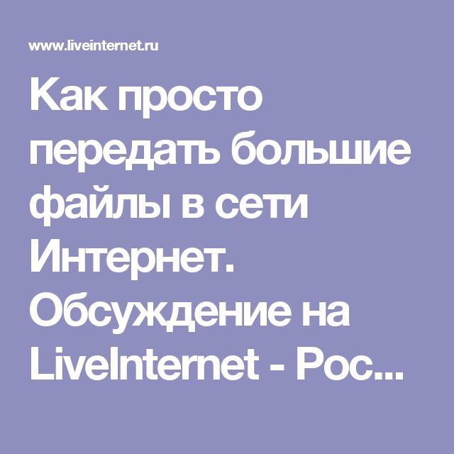 Как просто передать большие файлы в сети Интернет. Обсуждение на LiveInternet - Российский Сервис Онлайн-Дневников