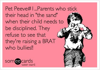 Pet Peeve#1...Parents who stick their head in 'the sand' when their child needs to be disciplined. They refuse to see that they're raising a BRAT who bullies!!