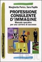 Professione consulente d'immagine. Manuale operativo per una carriera di successo - una guida che fornisce gli strumenti fondamentali per creare, gestire e vendere servizi di consulenza d'immagine di qualità nell'ambito della comunicazione non verbale dell'abbigliamento