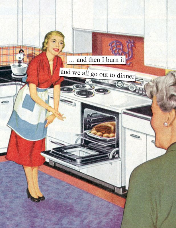 …and then I burn it and we all go out to dinner. By Anne Taintor, the original queen of the sassy 1950s housewife.