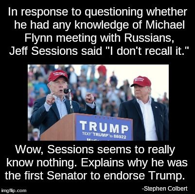 "In response to questioning whether he had any knowledge of Michael Flynn meeting with Russians, Jeff Sessions said ""I don't recall.""  Wow, Sessions seems to really know nothing. Explains why he was the first Senator to endorse Trump. - Stephen Colbert"