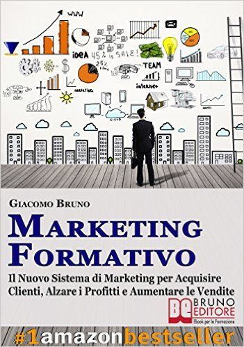 MARKETING FORMATIVO. Il Nuovo Sistema di Marketing per Acquisire Clienti, Alzare i Profitti e Aumentare le Vendite: Il Nuovo Sistema di Marketing per Acquisire ... Alzare i Profitti e Aumentare le Vendite eBook: Giacomo Bruno: Amazon.it: Libri
