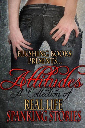 I wrote one of these stories! Attitudes:  A Collection of Real-Life Spanking Stories by Starla Kaye. $17.99. Publisher: Blushing Books Publications (November 2, 2012). Author: Loki Renard. Publication: November 2, 2012