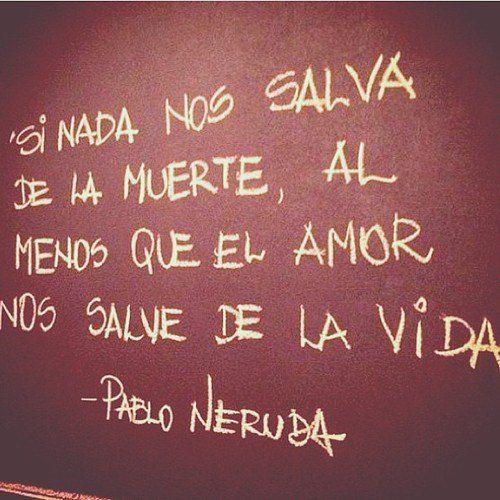 Si nada nos salva de la muerte, al menos que el amor nos salve de la vida.  {P. Neruda}