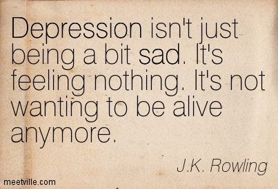 J.K. Rowling: Depression isn't just being a bit sad. It's feeling nothing. It's not wanting to be alive anymore. depression, sad. Meetville Quotes