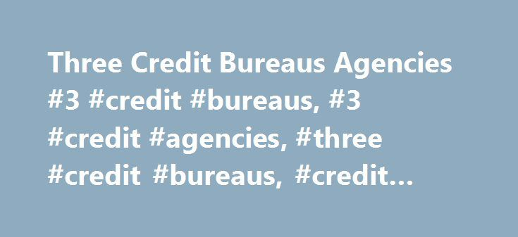 Three Credit Bureaus Agencies #3 #credit #bureaus, #3 #credit #agencies, #three #credit #bureaus, #credit #bureaus http://omaha.remmont.com/three-credit-bureaus-agencies-3-credit-bureaus-3-credit-agencies-three-credit-bureaus-credit-bureaus/  # Information on the 3 National Credit Reporting Agencies or Credit Bureaus P.O. Box 2002 Allen, TX 75013 1-888-397-3742 These national credit agencies are for-profit companies owned by their shareholders. They are not government entities or funded by…