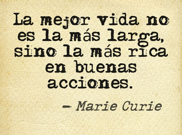 """""""The better life is not the longest but the most rich in good deeds."""" -Marie Curie"""
