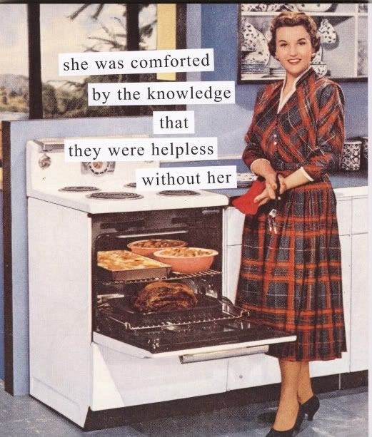 Anne Taintor: She was comforted by the knowledge that they were helpless without her.                                                                                                                                                      More
