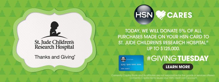 """HSN Cares is the heart of everything we do and we are proud to participate in Giving Tuesday, one day defined by generosity. When you make a purchase on your HSN Card today, December 2, 2014, we will donate 5% of the purchase price to St. Jude Children's Research Hospital® up to $125,000. Comenity Capital Bank and its affiliates are not responsible for the goods or services offered. Comenity Capital Bank issues your HSN credit card account."""