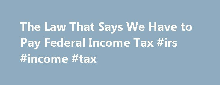 The Law That Says We Have to Pay Federal Income Tax #irs #income #tax http://income.nef2.com/the-law-that-says-we-have-to-pay-federal-income-tax-irs-income-tax/  #income tax laws # The Law That Says We Have to Pay Federal Income Tax There's hardly a constitutional amendment, law, or supposition that hasn't been used in an attempt to prove that income tax collection is invalid. As a constitutional lawyer who works for a tax policy organization, I'm often asked whether the Sixteenth Amendment…
