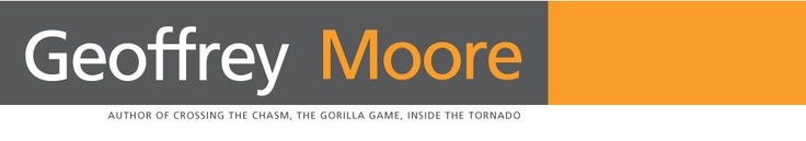 Geoffrey A Moore Author of Crossing the Chasm, The Gorilla Game, Inside the Tornado and Escape Velocity