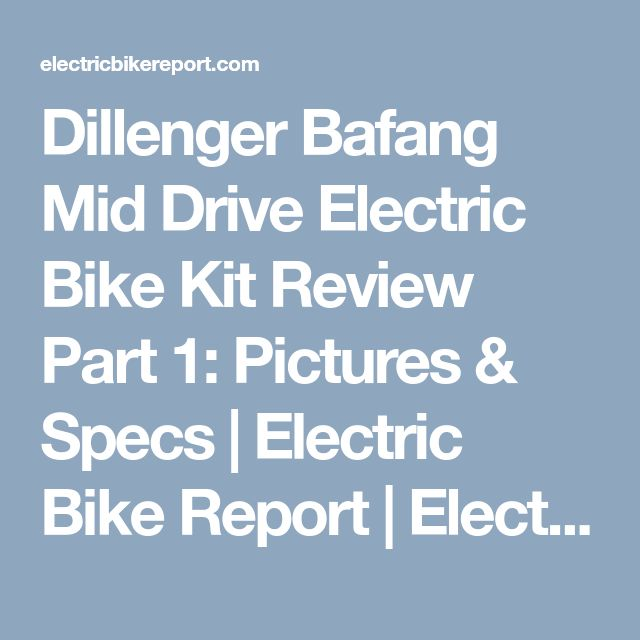 Dillenger Bafang Mid Drive Electric Bike Kit Review Part 1: Pictures & Specs | Electric Bike Report | Electric Bike, Ebikes, Electric Bicycles, E Bike, Reviews