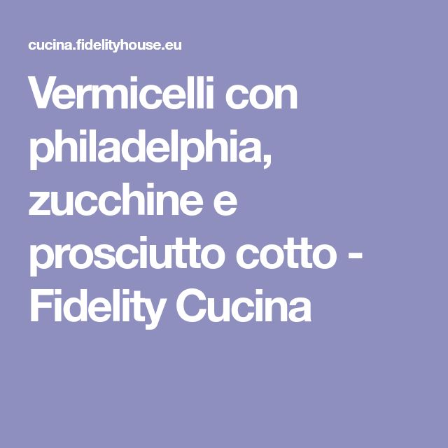 Vermicelli con philadelphia, zucchine e prosciutto cotto - Fidelity Cucina