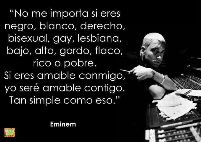 """""""No me importa si eres negro, blanco, derecho, bisexual, gay, lesbiana, bajo, alto, gordo, flaco, rico o pobre. Si eres amable conmigo, yo seré amable contigo. Tan simple como eso."""" #Eminem #Citas #Frases @Candidman"""