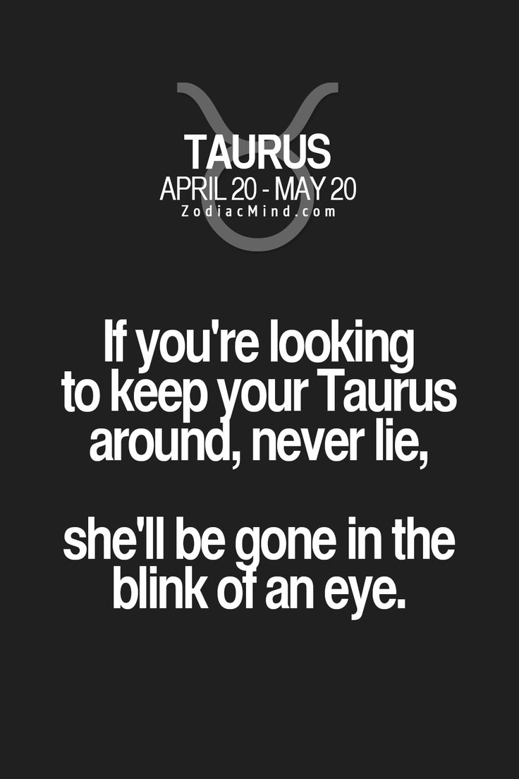 If you're looking to keep your Taurus around, never lie, she'll be gone in the blink of an eye.