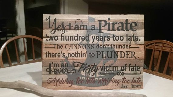 Vintage look Jimmy Buffett sign for his pirate song. The sign can either be made on distressed wood lathe or chalk painted lathe. Please indicate in the drop down box marked finish which background you want. Either sign does have the pirate ship silhouetted behind the words.  This sign and most of my signs can be hung outside. I am from the Cleveland, Ohio area and I have signs hanging outsde in the extreme weather conditions and they are just fine.  The sign is approx. 24 X 15   I am not…