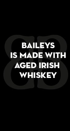 BAILEYS IS MADE WITH AGED IRISH WHISKEY