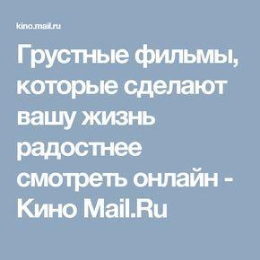 Грустные фильмы, которые сделают вашу жизнь радостнее смотреть онлайн - Кино Mail.Ru