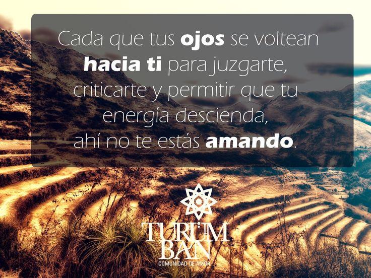 Cada que tus ojos se voltean hacia ti para juzgarte, criticarte y permitir que tu energía descienda, ahí no te estás amando.  www.Turumban.com