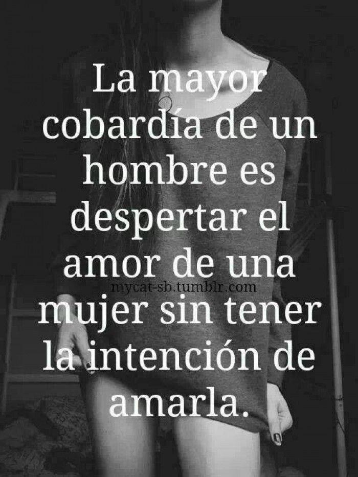 La mayor cobardía de un hombre es despertar el amor de una mujer sin tener la intención de amarla.