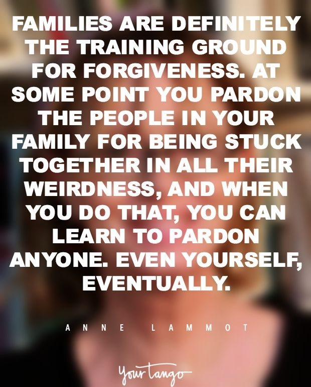 """Families are definitely the training ground for forgiveness. At some point, you pardon the people in your family for being stuck together in all their weirdness, and when you do that, you can learn to pardon anyone. Even yourself, eventually."""