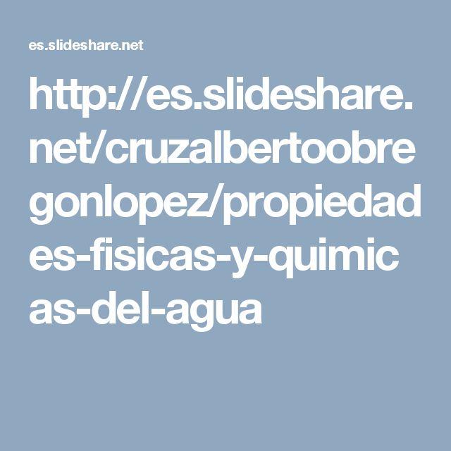 http://es.slideshare.net/cruzalbertoobregonlopez/propiedades-fisicas-y-quimicas-del-agua