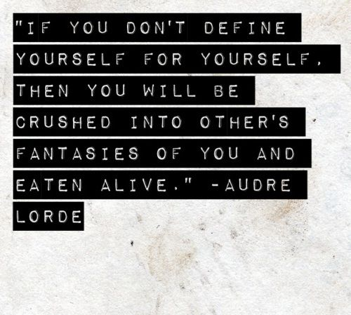 """If you don't define yourself, then you will be crushed into other people's fantasies of you and eaten alive."" - Audre Lorde"