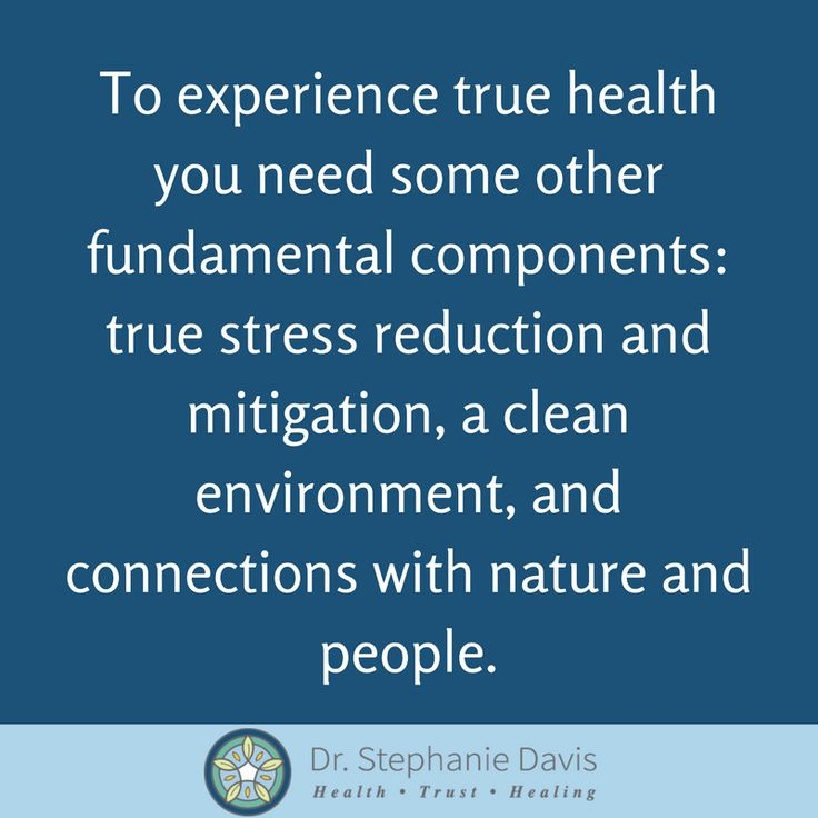 to experience true health you need some other fundamental components: true stress reduction and mitigation, a clean environment, and connections with nature and people. - Dr. Stephanie Davis
