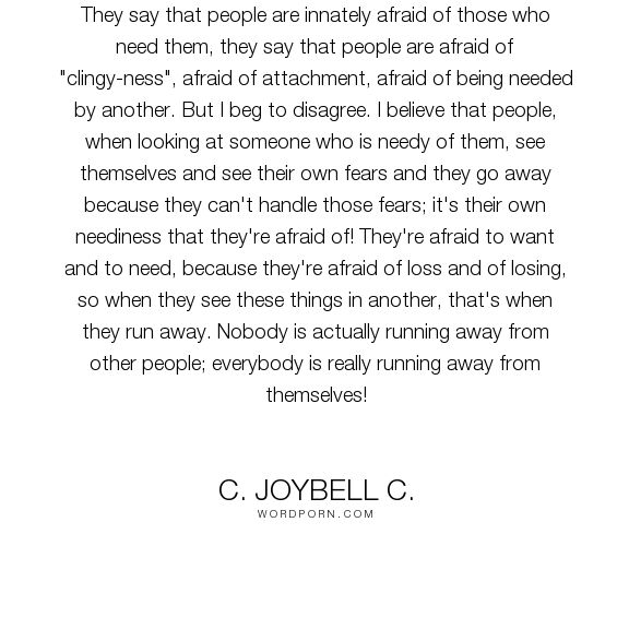 "C. JoyBell C. - ""They say that people are innately afraid of those who need them, they say that people..."". relationships, commitment, wisdom-quotes, attachment, neediness, being-clingy, being-needy, the-fears-of-the-human-race"